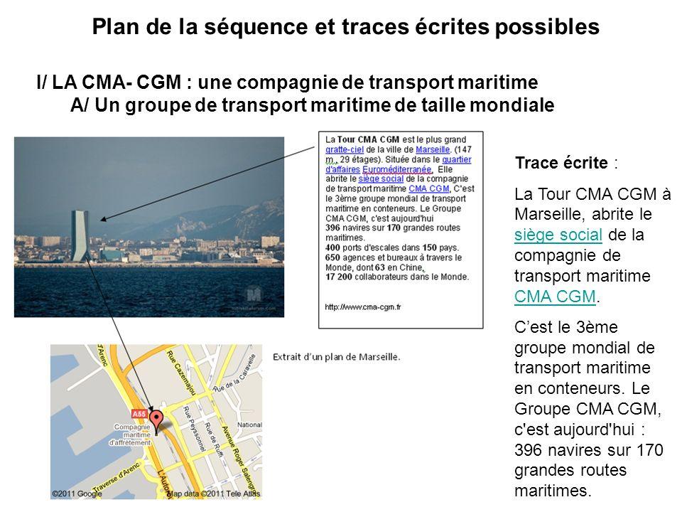 Plan de la séquence et traces écrites possibles I/ LA CMA- CGM : une compagnie de transport maritime A/ Un groupe de transport maritime de taille mondiale Trace écrite : La Tour CMA CGM à Marseille, abrite le siège social de la compagnie de transport maritime CMA CGM.