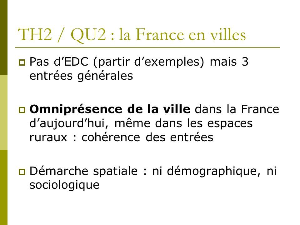 TH2 / QU2 : la France en villes Pas dEDC (partir dexemples) mais 3 entrées générales Omniprésence de la ville dans la France daujourdhui, même dans le