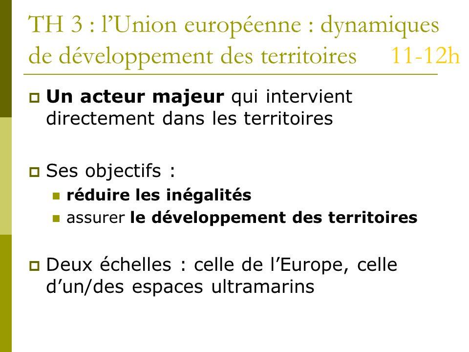 TH 3 : lUnion européenne : dynamiques de développement des territoires 11-12h Un acteur majeur qui intervient directement dans les territoires Ses obj