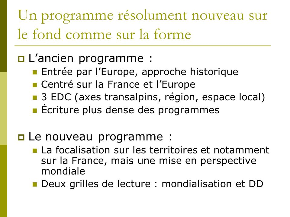 Un programme résolument nouveau sur le fond comme sur la forme Lancien programme : Entrée par lEurope, approche historique Centré sur la France et lEu