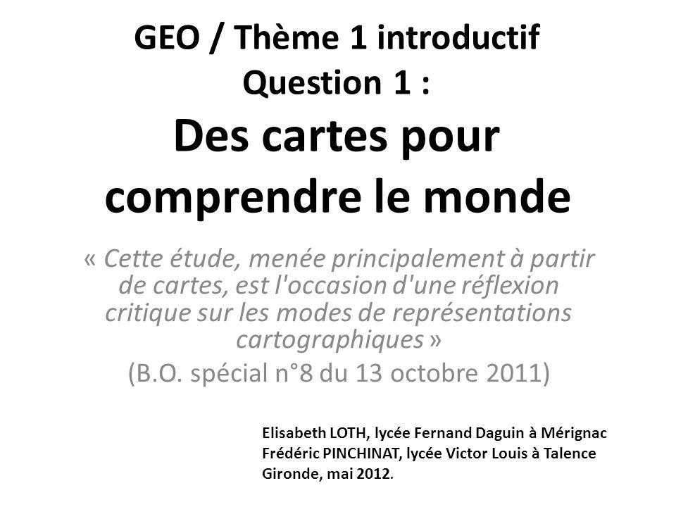 GEO / Thème 1 introductif Question 1 : Des cartes pour comprendre le monde « Cette étude, menée principalement à partir de cartes, est l'occasion d'un