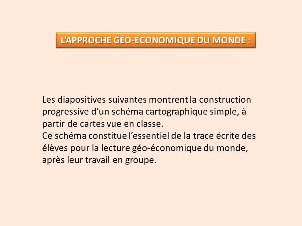 LAPPROCHE GÉO-ÉCONOMIQUE DU MONDE : Les diapositives suivantes montrent la construction progressive dun schéma cartographique simple, à partir de cart