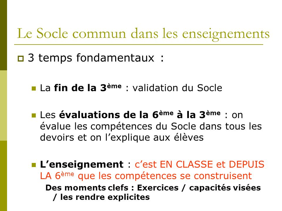 Le Socle commun dans les enseignements 3 temps fondamentaux : La fin de la 3 ème : validation du Socle Les évaluations de la 6 ème à la 3 ème : on éva