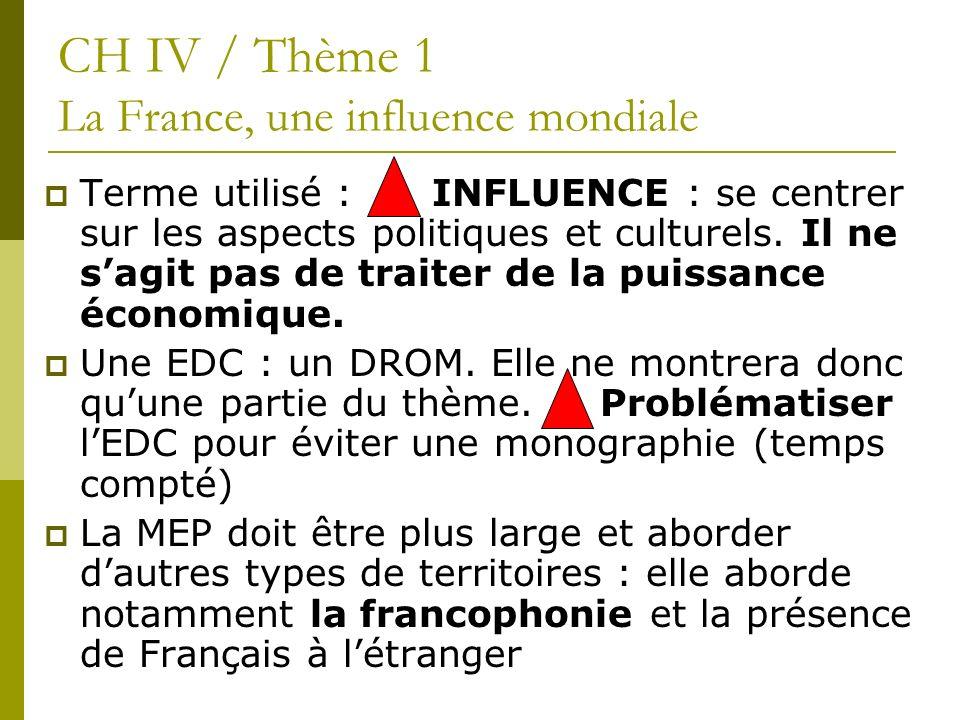 CH IV / Thème 1 La France, une influence mondiale Terme utilisé : INFLUENCE : se centrer sur les aspects politiques et culturels. Il ne sagit pas de t