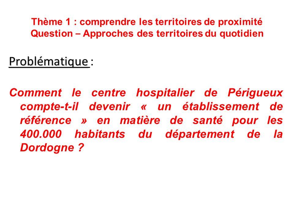 Thème 1 : comprendre les territoires de proximité Question – Approches des territoires du quotidien 1 – Un établissement hospitalier central aux échelles locale et départementale.