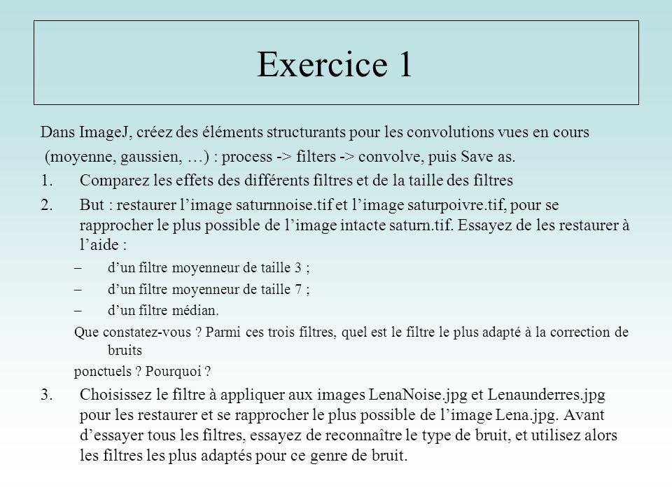 Exercice 1 Dans ImageJ, créez des éléments structurants pour les convolutions vues en cours (moyenne, gaussien, …) : process -> filters -> convolve, p