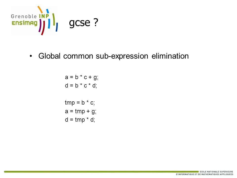 gcse ? Global common sub-expression elimination a = b * c + g; d = b * c * d; tmp = b * c; a = tmp + g; d = tmp * d;