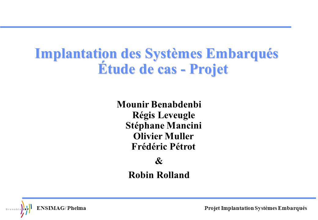 Projet Implantation Systèmes EmbarquésENSIMAG/ Phelma Implantation des Systèmes Embarqués Étude de cas - Projet Mounir Benabdenbi Régis Leveugle Stéph