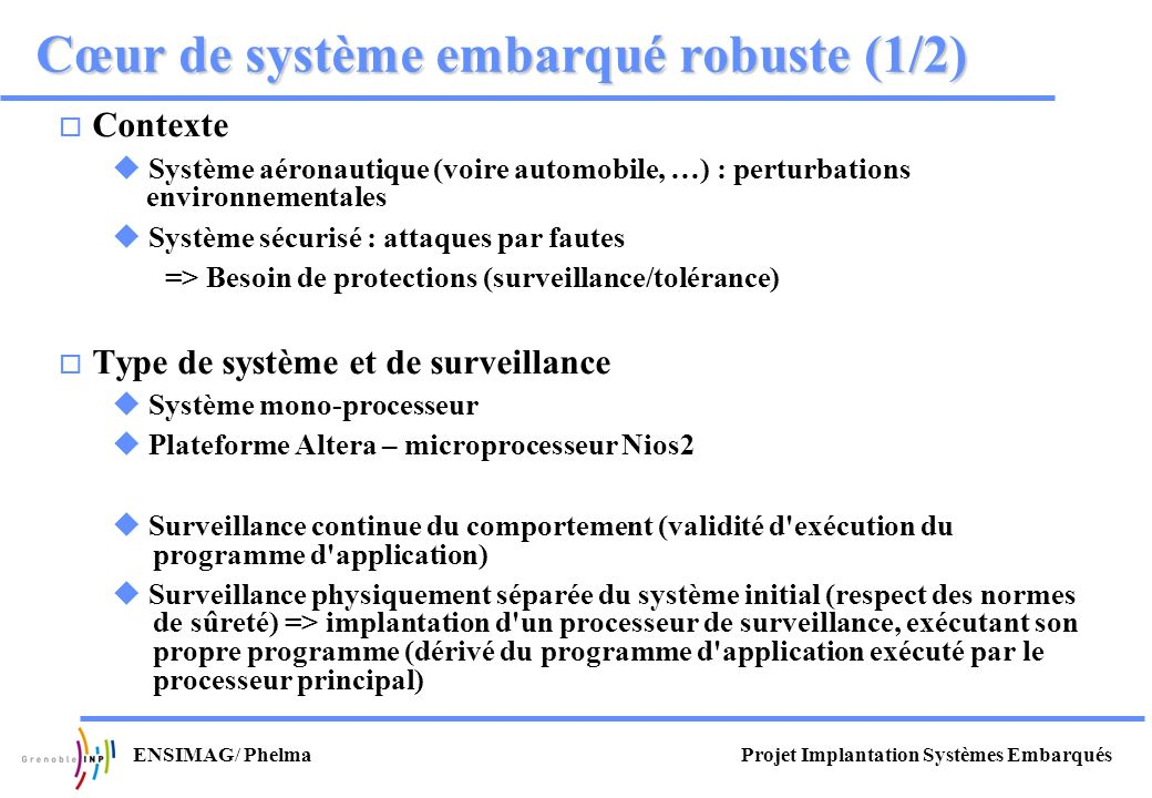 Projet Implantation Systèmes EmbarquésENSIMAG/ Phelma Cœur de système embarqué robuste (2/2) TCM-ITCM-D Nios2 Mémoire centrale Application Traitement Watchdog Mémoire watchdog Alarmes Appli C GCC Développement VHDL (RTL comportemental) 1.