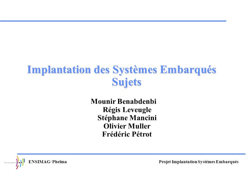 Projet Implantation Systèmes EmbarquésENSIMAG/ Phelma Implantation des Systèmes Embarqués Sujets Mounir Benabdenbi Régis Leveugle Stéphane Mancini Oli