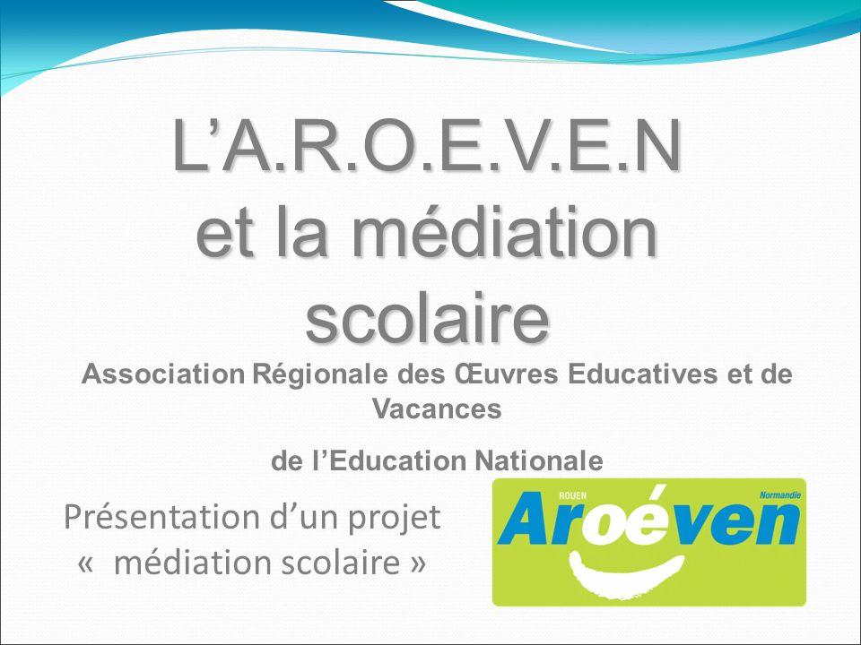 LA.R.O.E.V.E.N et la médiation scolaire Présentation dun projet « médiation scolaire » Association Régionale des Œuvres Educatives et de Vacances de l