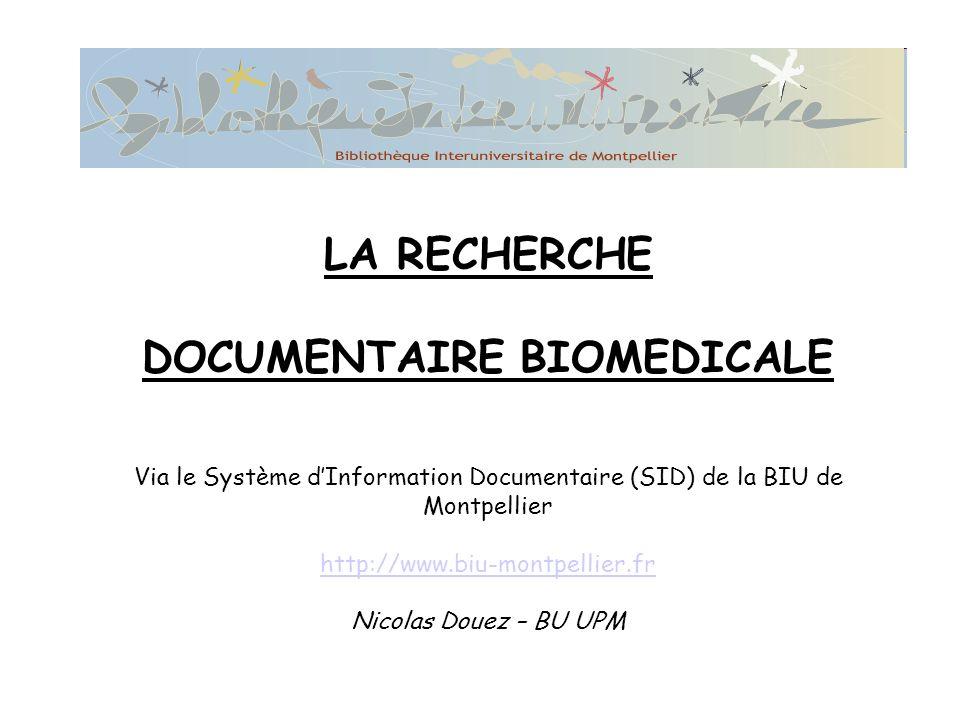 LA RECHERCHE DOCUMENTAIRE BIOMEDICALE Via le Système dInformation Documentaire (SID) de la BIU de Montpellier http://www.biu-montpellier.fr Nicolas Douez – BU UPM http://www.biu-montpellier.fr