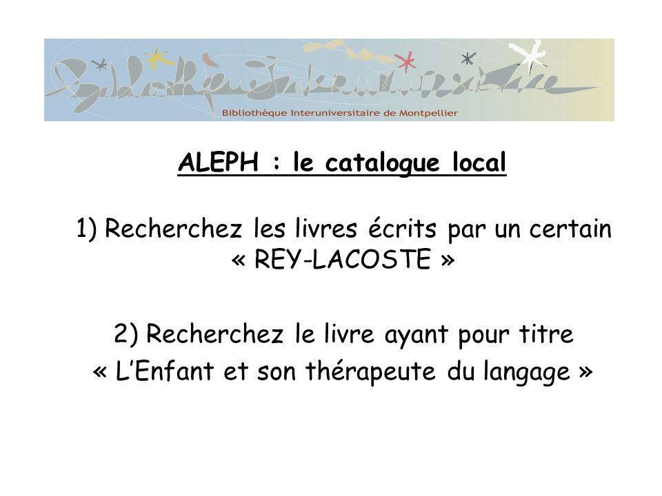 1) Recherchez les livres écrits par un certain « REY-LACOSTE » 2) Recherchez le livre ayant pour titre « LEnfant et son thérapeute du langage » ALEPH : le catalogue local