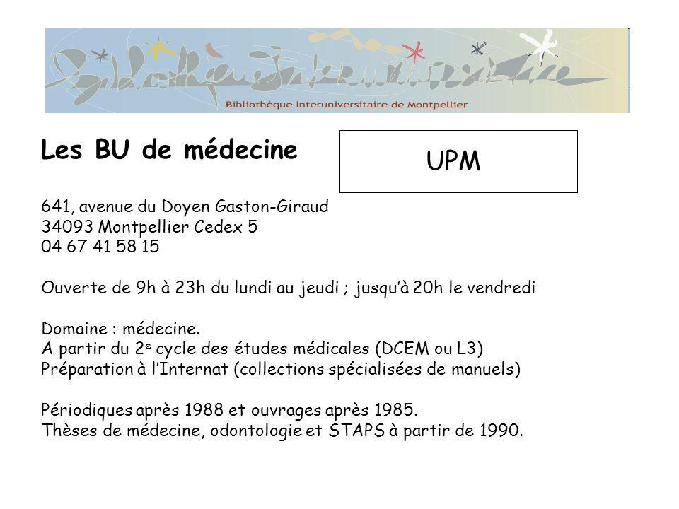 Les BU de médecine UPM 641, avenue du Doyen Gaston-Giraud 34093 Montpellier Cedex 5 04 67 41 58 15 Ouverte de 9h à 23h du lundi au jeudi ; jusquà 20h le vendredi Domaine : médecine.