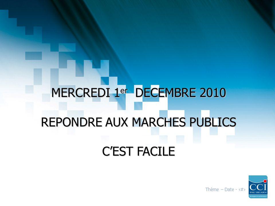 Thème – Date - 1 MERCREDI 1 er DECEMBRE 2010 REPONDRE AUX MARCHES PUBLICS CEST FACILE