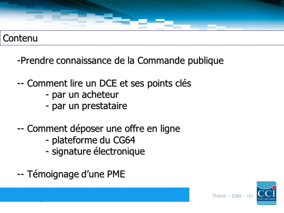 Thème – Date - 4 Contenu -Prendre connaissance de la Commande publique -- Comment lire un DCE et ses points clés - par un acheteur - par un prestataire -- Comment déposer une offre en ligne - plateforme du CG64 - signature électronique -- Témoignage dune PME -- Dispositif de financement OSEO