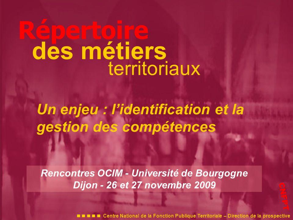Répertoire des métiers territoriaux Rencontres OCIM - Université de Bourgogne Dijon - 26 et 27 novembre 2009 Centre National de la Fonction Publique Territoriale – Direction de la prospective CNFPT Un enjeu : lidentification et la gestion des compétences