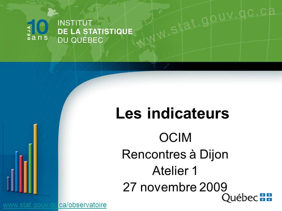 OCIM Rencontres à Dijon Atelier 1 27 novembre 2009 www.stat.gouv.qc.ca/observatoire Les indicateurs