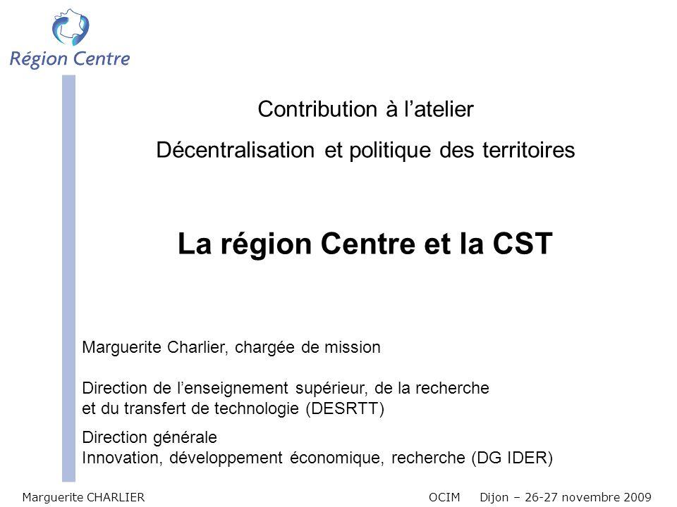 Marguerite CHARLIER OCIM Dijon – 26-27 novembre 2009 Contribution à latelier Décentralisation et politique des territoires La région Centre et la CST