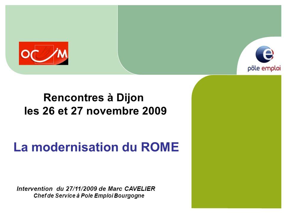 La modernisation du ROME Rencontres à Dijon les 26 et 27 novembre 2009 Intervention du 27/11/2009 de Marc CAVELIER Chef de Service à Pole Emploi Bourg