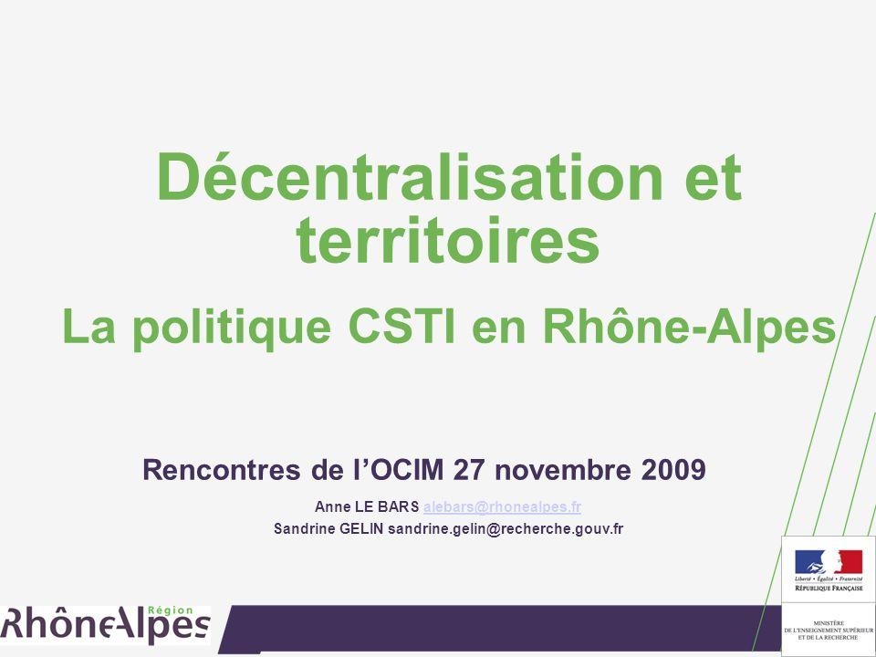 Décentralisation et territoires La politique CSTI en Rhône-Alpes Rencontres de lOCIM 27 novembre 2009 Anne LE BARS alebars@rhonealpes.fralebars@rhonealpes.fr Sandrine GELIN sandrine.gelin@recherche.gouv.fr