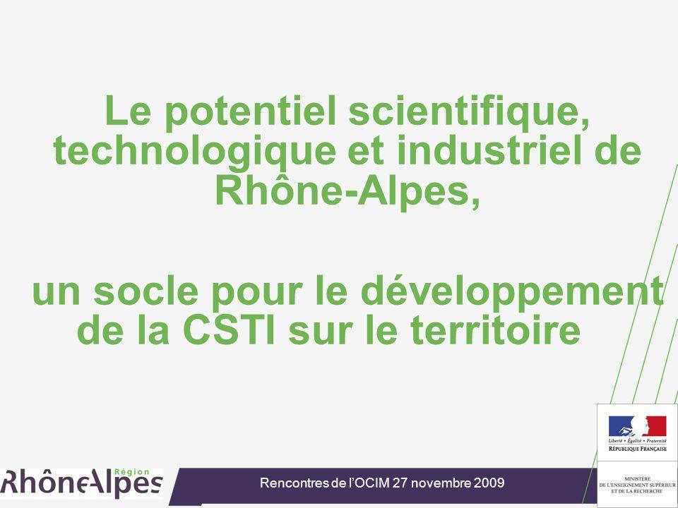 Rencontres de lOCIM 27 novembre 2009 Le potentiel scientifique, technologique et industriel de Rhône-Alpes, un socle pour le développement de la CSTI sur le territoire