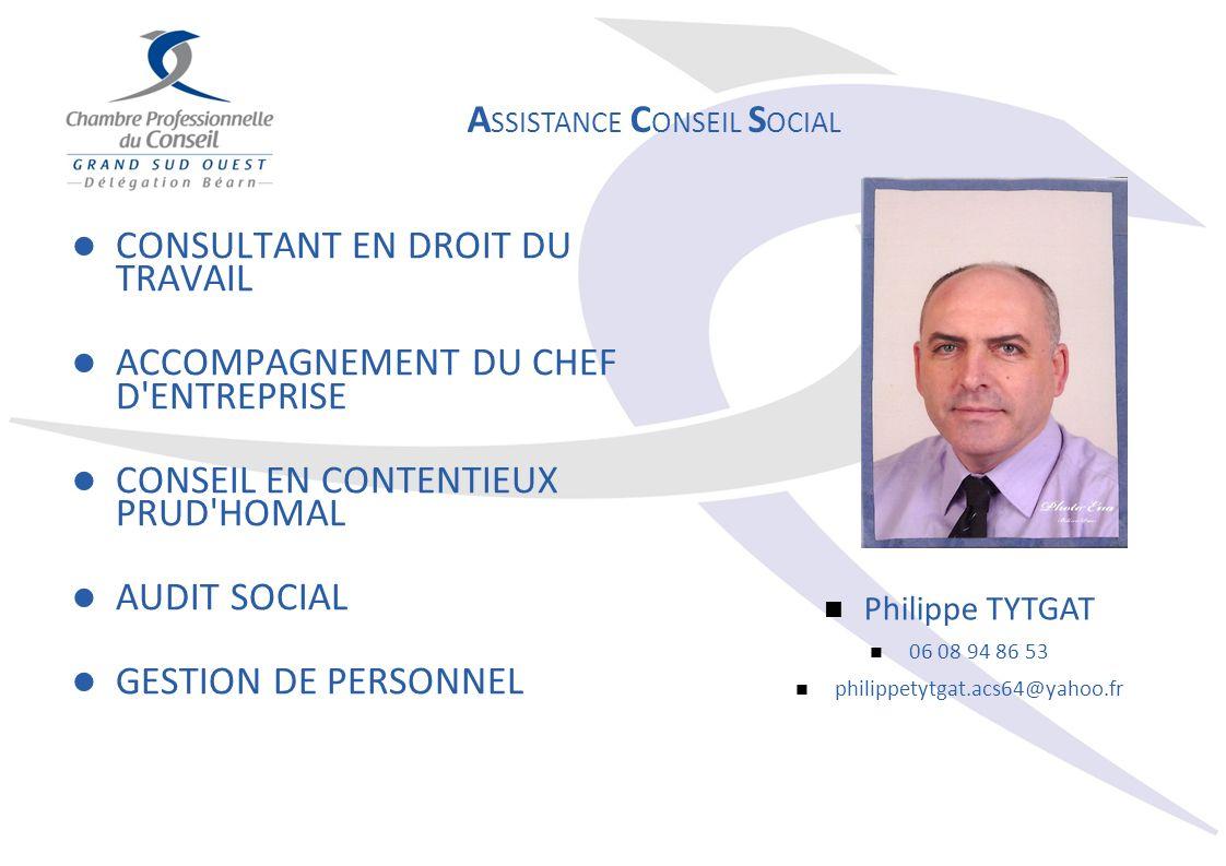 CONSULTANT EN DROIT DU TRAVAIL ACCOMPAGNEMENT DU CHEF D ENTREPRISE CONSEIL EN CONTENTIEUX PRUD HOMAL AUDIT SOCIAL GESTION DE PERSONNEL A SSISTANCE C ONSEIL S OCIAL Philippe TYTGAT 06 08 94 86 53 philippetytgat.acs64@yahoo.fr