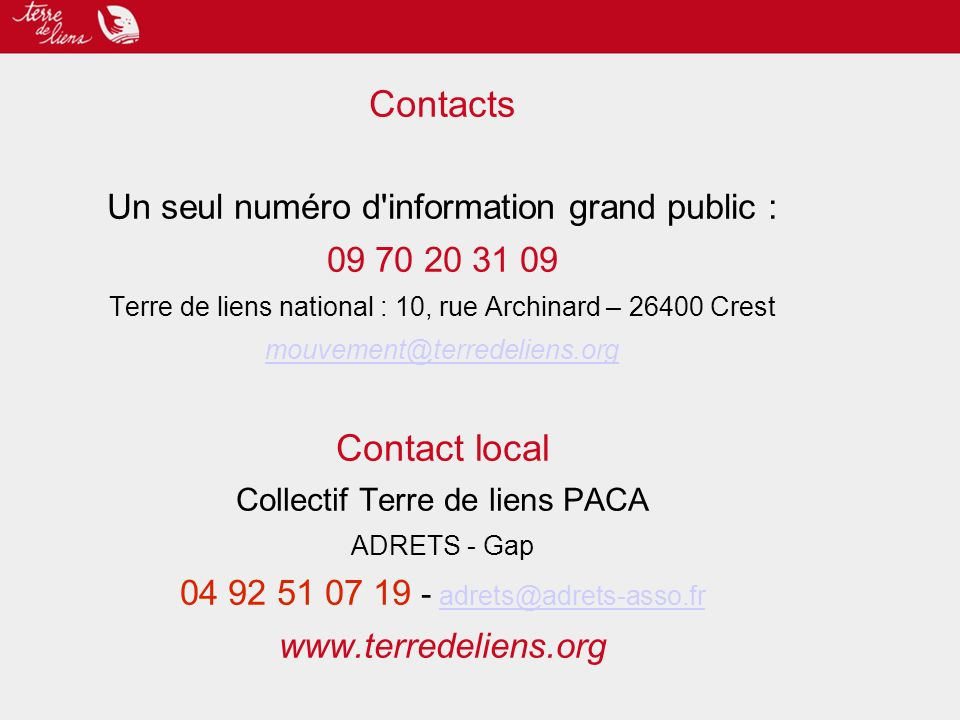 Contacts Un seul numéro d information grand public : Terre de liens national : 10, rue Archinard – Crest Contact local Collectif Terre de liens PACA ADRETS - Gap