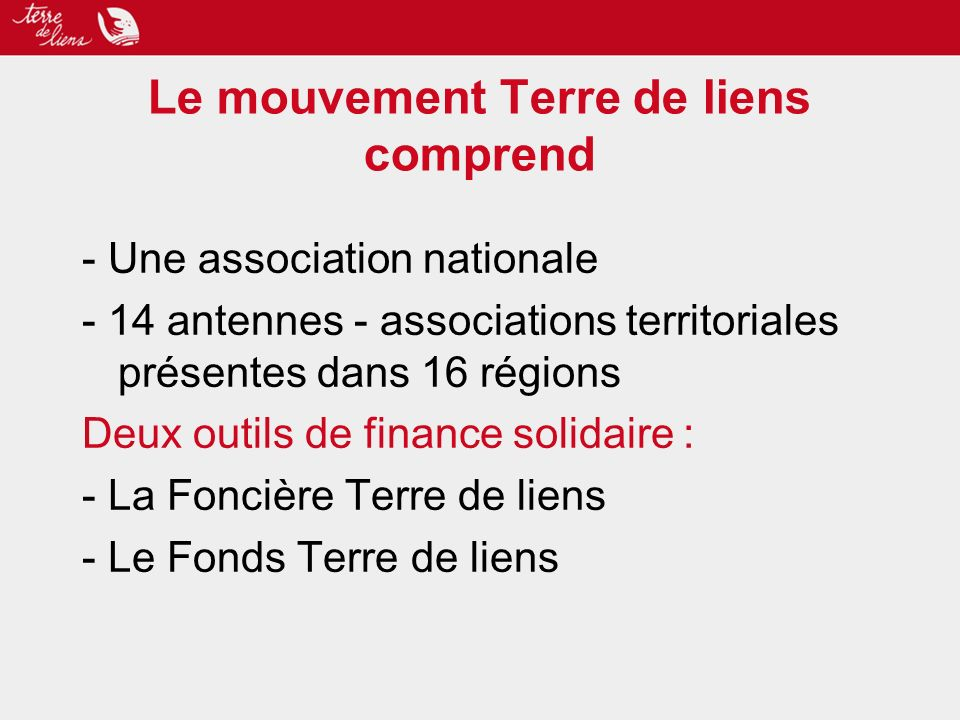 Le mouvement Terre de liens comprend - Une association nationale - 14 antennes - associations territoriales présentes dans 16 régions Deux outils de finance solidaire : - La Foncière Terre de liens - Le Fonds Terre de liens