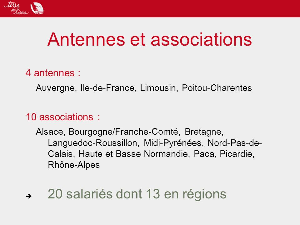 Antennes et associations 4 antennes : Auvergne, Ile-de-France, Limousin, Poitou-Charentes 10 associations : Alsace, Bourgogne/Franche-Comté, Bretagne, Languedoc-Roussillon, Midi-Pyrénées, Nord-Pas-de- Calais, Haute et Basse Normandie, Paca, Picardie, Rhône-Alpes 20 salariés dont 13 en régions