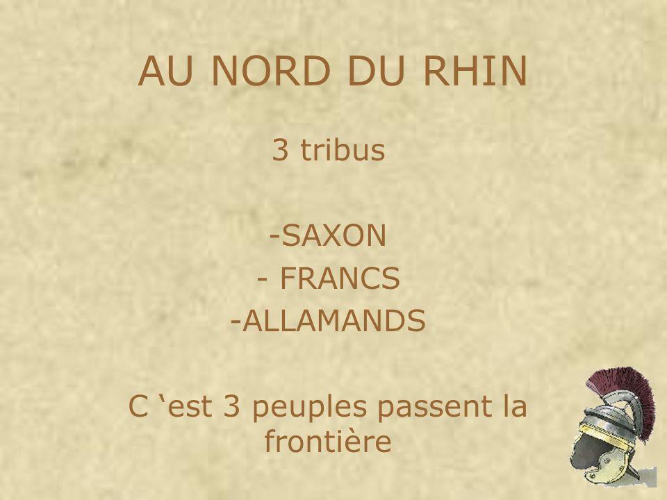AU NORD DU RHIN 3 tribus -SAXON - FRANCS -ALLAMANDS C est 3 peuples passent la frontière