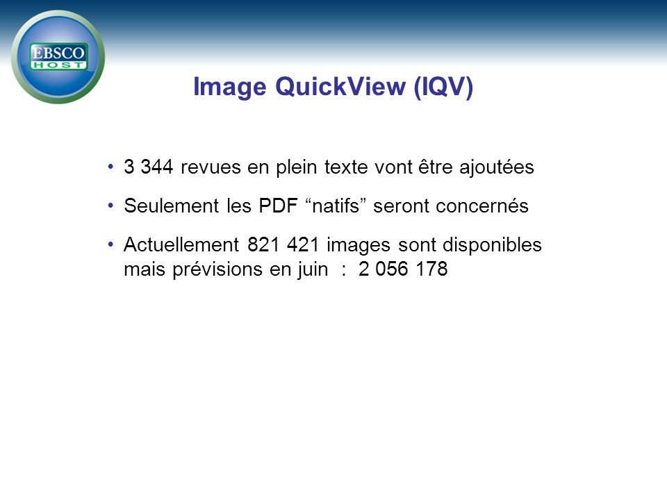 Image QuickView (IQV) 3 344 revues en plein texte vont être ajoutées Seulement les PDF natifs seront concernés Actuellement 821 421 images sont disponibles mais prévisions en juin : 2 056 178