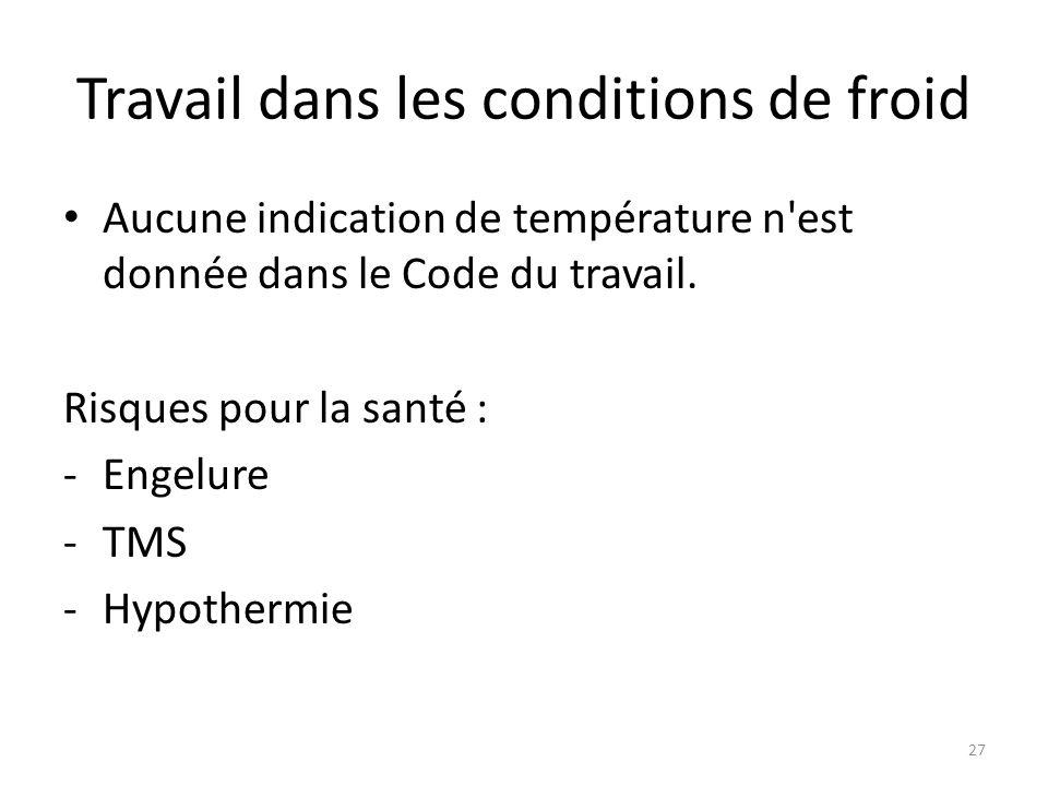 27 Travail dans les conditions de froid Aucune indication de température n'est donnée dans le Code du travail. Risques pour la santé : -Engelure -TMS
