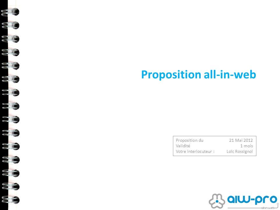 Proposition all-in-web Proposition du 21 Mai 2012 Validité 1 mois Votre interlocuteur : Loïc Rossignol