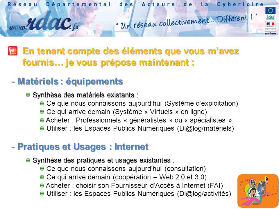 En tenant compte des éléments que vous mavez fournis… je vous prépose maintenant : - Matériels : équipements Synthèse des matériels existants : Ce que nous connaissons aujourdhui (Système dexploitation) Ce qui arrive demain (Système « Virtuels » en ligne) Acheter : Professionnels « généralistes » ou « spécialistes » Utiliser : les Espaces Publics Numériques (Di@log/matériels) - Pratiques et Usages : Internet Synthèse des pratiques et usages existantes : Ce que nous connaissons aujourdhui (consultation) Ce qui arrive demain (coopération – Web 2.0 et 3.0) Acheter : choisir son Fournisseur dAccès à Internet (FAI) Utiliser : les Espaces Publics Numériques (Di@log/activités)