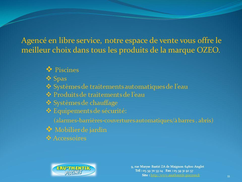 11 9, rue Maryse Bastié ZA de Maignon 64600 Anglet Tél : 05 59 70 53 24 Fax : 05 59 31 92 57 Site : http://www.eauthentik-piscines.frhttp://www.eauthentik-piscines.fr Agencé en libre service, notre espace de vente vous offre le meilleur choix dans tous les produits de la marque OZEO.