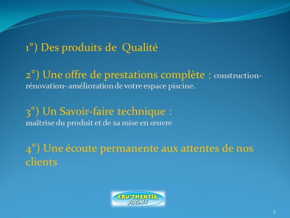 5 1°) Des produits de Qualité 2°) Une offre de prestations complète : construction- rénovation- amélioration de votre espace piscine.
