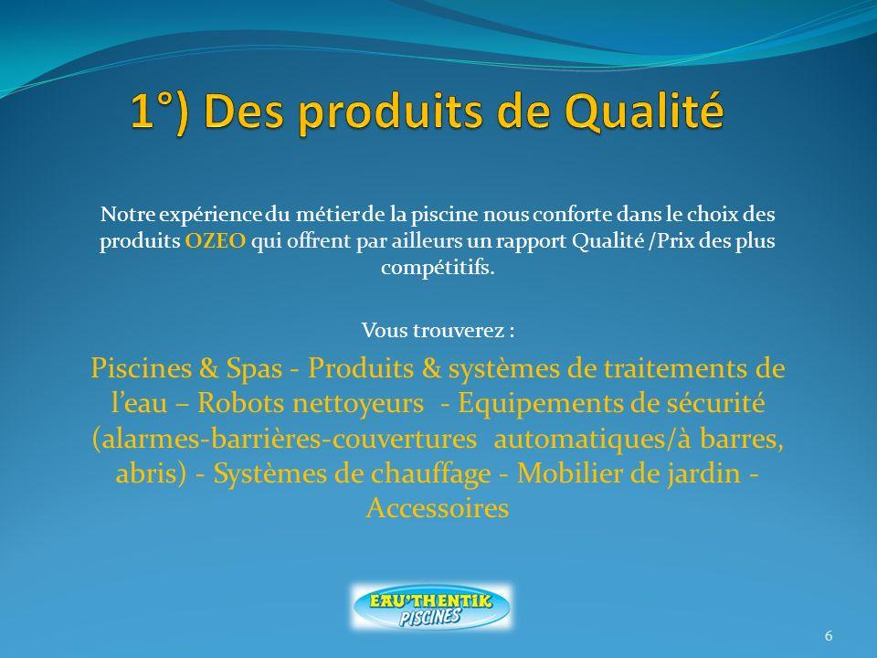 Notre expérience du métier de la piscine nous conforte dans le choix des produits OZEO qui offrent par ailleurs un rapport Qualité /Prix des plus compétitifs.