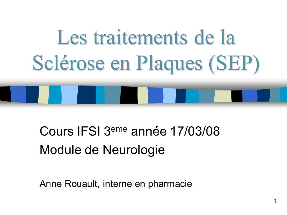 1 Les traitements de la Sclérose en Plaques (SEP) Cours IFSI 3 ème année 17/03/08 Module de Neurologie Anne Rouault, interne en pharmacie
