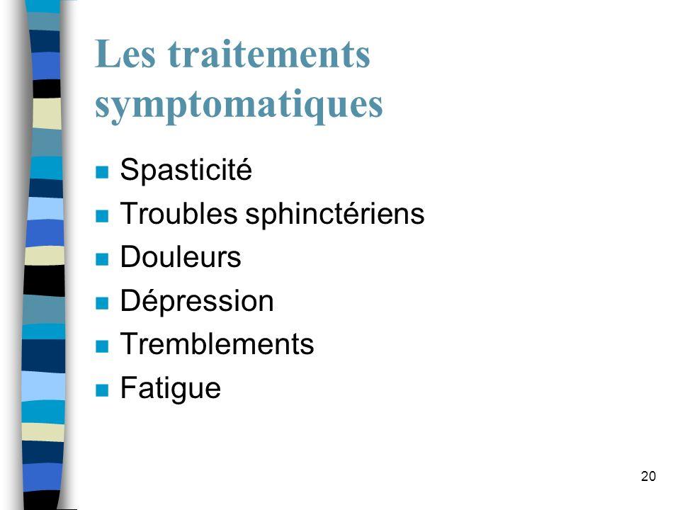 20 Les traitements symptomatiques n Spasticité n Troubles sphinctériens n Douleurs n Dépression n Tremblements n Fatigue