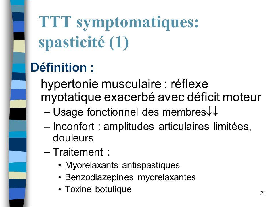 21 TTT symptomatiques: spasticité (1) Définition : hypertonie musculaire : réflexe myotatique exacerbé avec déficit moteur –Usage fonctionnel des memb