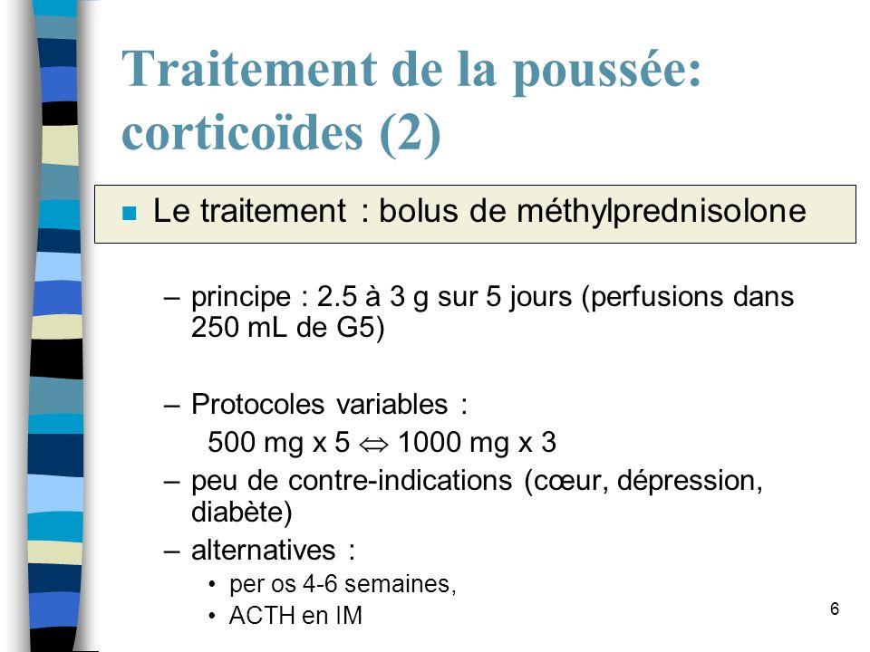 6 Traitement de la poussée: corticoïdes (2) n Le traitement : bolus de méthylprednisolone –principe : 2.5 à 3 g sur 5 jours (perfusions dans 250 mL de