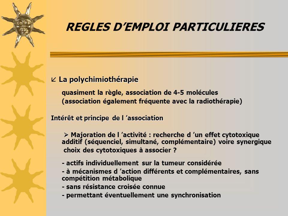 REGLES DEMPLOI PARTICULIERES La polychimiothérapie La polychimiothérapie quasiment la règle, association de 4-5 molécules (association également fréquente avec la radiothérapie) Intérêt et principe de l association Majoration de l activité : recherche d un effet cytotoxique additif (séquenciel, simultané, complémentaire) voire synergique choix des cytotoxiques à associer .