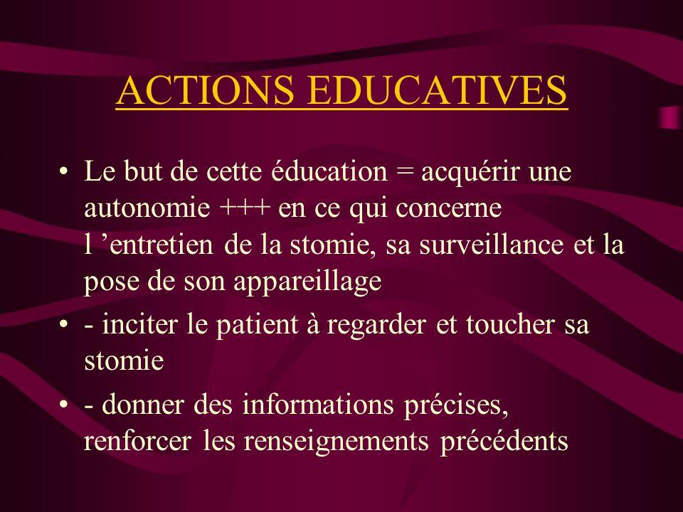 ACTIONS EDUCATIVES Le but de cette éducation = acquérir une autonomie +++ en ce qui concerne l entretien de la stomie, sa surveillance et la pose de son appareillage - inciter le patient à regarder et toucher sa stomie - donner des informations précises, renforcer les renseignements précédents