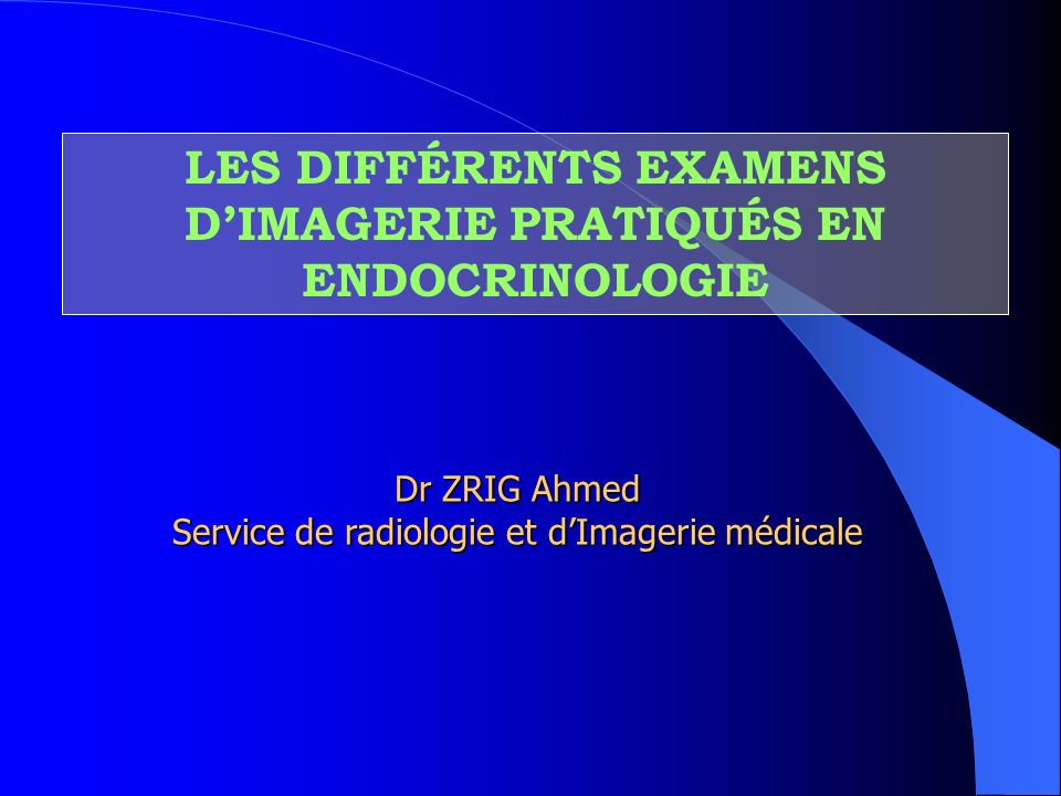 LES DIFFÉRENTS EXAMENS DIMAGERIE PRATIQUÉS EN ENDOCRINOLOGIE Dr ZRIG Ahmed Service de radiologie et dImagerie médicale