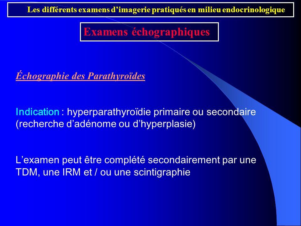 Échographie des Parathyroïdes Indication : hyperparathyroïdie primaire ou secondaire (recherche dadénome ou dhyperplasie) Lexamen peut être complété s