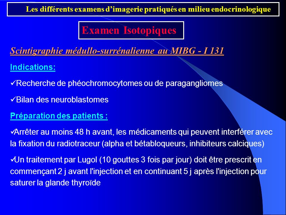 Scintigraphie médullo-surrénalienne au MIBG - I 131 Indications: Recherche de phéochromocytomes ou de paragangliomes Bilan des neuroblastomes Préparat