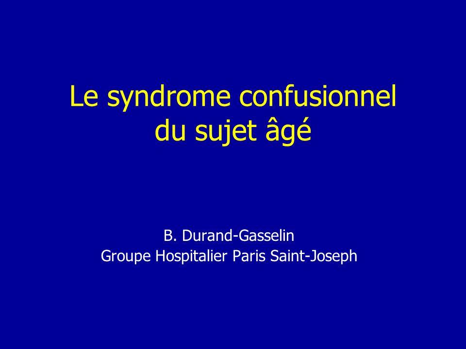 Le syndrome confusionnel du sujet âgé B. Durand-Gasselin Groupe Hospitalier Paris Saint-Joseph