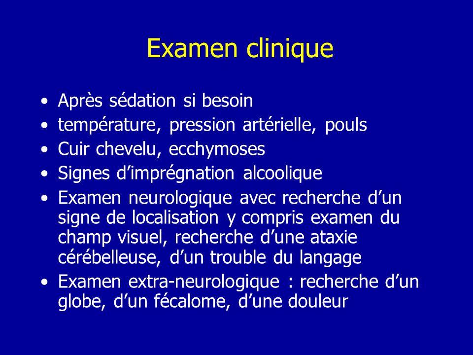Examen clinique Après sédation si besoin température, pression artérielle, pouls Cuir chevelu, ecchymoses Signes dimprégnation alcoolique Examen neuro