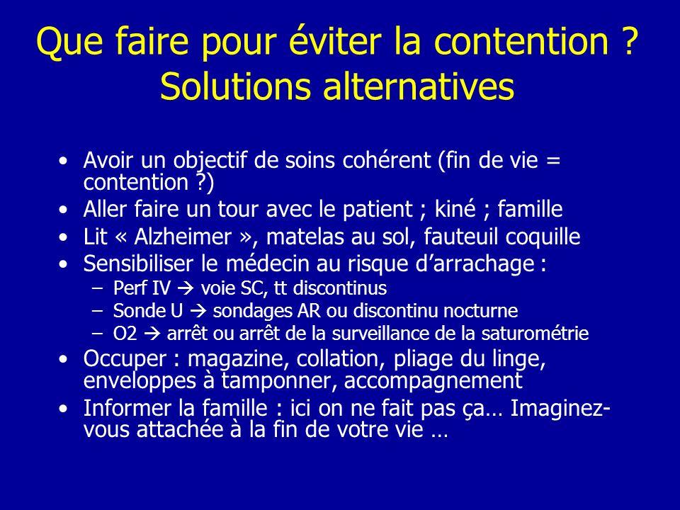 Que faire pour éviter la contention ? Solutions alternatives Avoir un objectif de soins cohérent (fin de vie = contention ?) Aller faire un tour avec